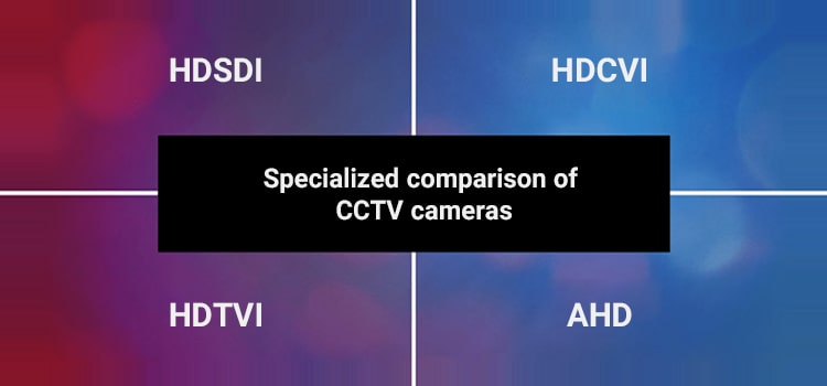 مقایسه تخصصی دوربینهای مداربسته HDTVI ، HDCVI ، AHD و HDSDI